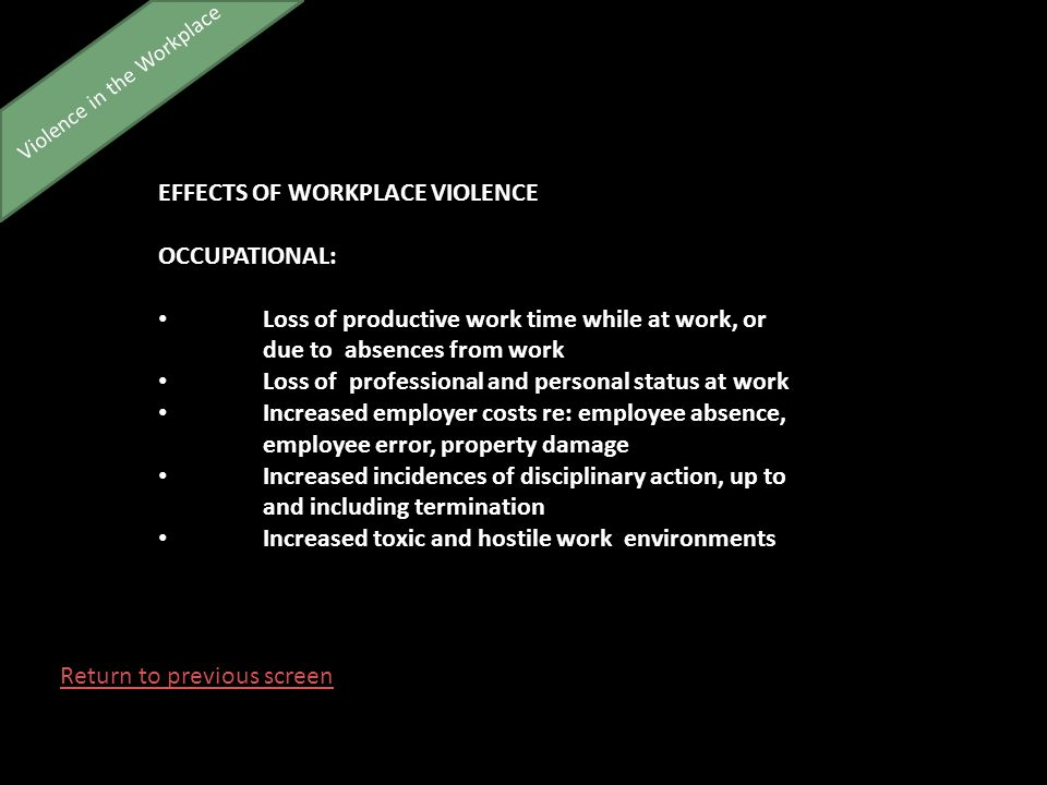 Violence in the Workplace EFFECTS OF WORKPLACE VIOLENCE OCCUPATIONAL: Loss of productive work time while at work, or due to absences from work Loss of professional and personal status at work Increased employer costs re: employee absence, employee error, property damage Increased incidences of disciplinary action, up to and including termination Increased toxic and hostile work environments Return to previous screen