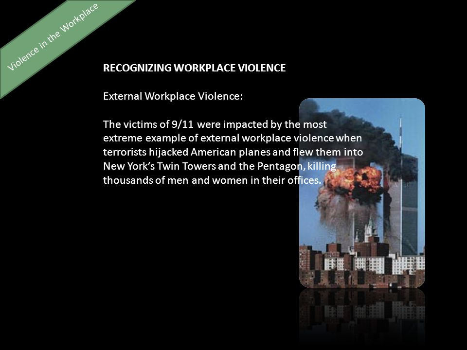Violence in the Workplace RECOGNIZING WORKPLACE VIOLENCE External Workplace Violence: The victims of 9/11 were impacted by the most extreme example of external workplace violence when terrorists hijacked American planes and flew them into New York's Twin Towers and the Pentagon, killing thousands of men and women in their offices.