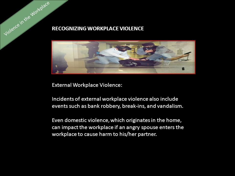 Violence in the Workplace RECOGNIZING WORKPLACE VIOLENCE External Workplace Violence: Incidents of external workplace violence also include events such as bank robbery, break-ins, and vandalism.