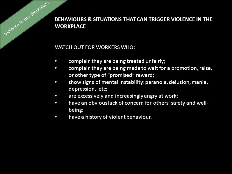 Violence in the Workplace BEHAVIOURS & SITUATIONS THAT CAN TRIGGER VIOLENCE IN THE WORKPLACE WATCH OUT FOR WORKERS WHO: complain they are being treated unfairly; complain they are being made to wait for a promotion, raise, or other type of promised reward; show signs of mental instability: paranoia, delusion, mania, depression, etc; are excessively and increasingly angry at work; have an obvious lack of concern for others' safety and well- being; have a history of violent behaviour.