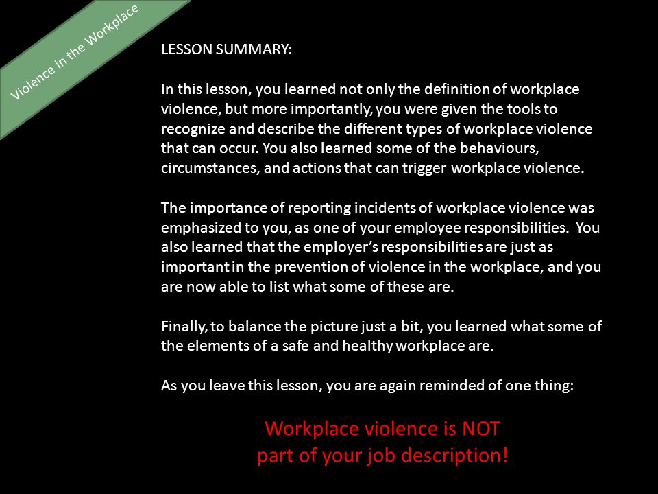 LESSON SUMMARY: In this lesson, you learned not only the definition of workplace violence, but more importantly, you were given the tools to recognize and describe the different types of workplace violence that can occur.