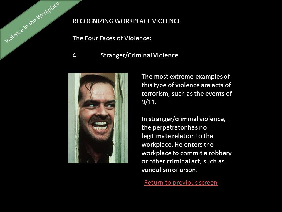 Violence in the Workplace RECOGNIZING WORKPLACE VIOLENCE The Four Faces of Violence: 4.Stranger/Criminal Violence The most extreme examples of this type of violence are acts of terrorism, such as the events of 9/11.