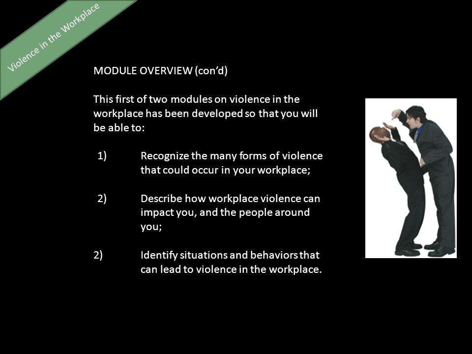 Violence in the Workplace MODULE OVERVIEW (con'd) This first of two modules on violence in the workplace has been developed so that you will be able to: 1)Recognize the many forms of violence that could occur in your workplace; 2)Describe how workplace violence can impact you, and the people around you; 2)Identify situations and behaviors that can lead to violence in the workplace.