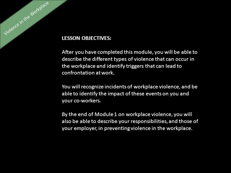Violence in the Workplace LESSON OBJECTIVES: After you have completed this module, you will be able to describe the different types of violence that can occur in the workplace and identify triggers that can lead to confrontation at work.
