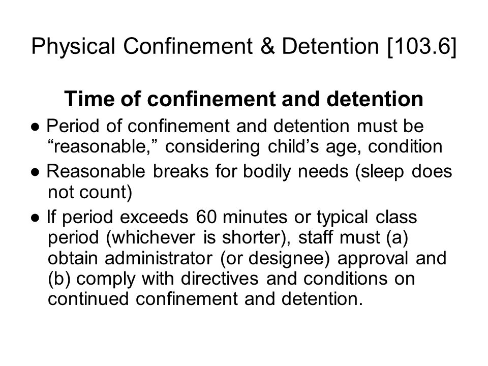 Physical Confinement & Detention [103.6] Time of confinement and detention ● Period of confinement and detention must be reasonable, considering child's age, condition ● Reasonable breaks for bodily needs (sleep does not count) ● If period exceeds 60 minutes or typical class period (whichever is shorter), staff must (a) obtain administrator (or designee) approval and (b) comply with directives and conditions on continued confinement and detention.