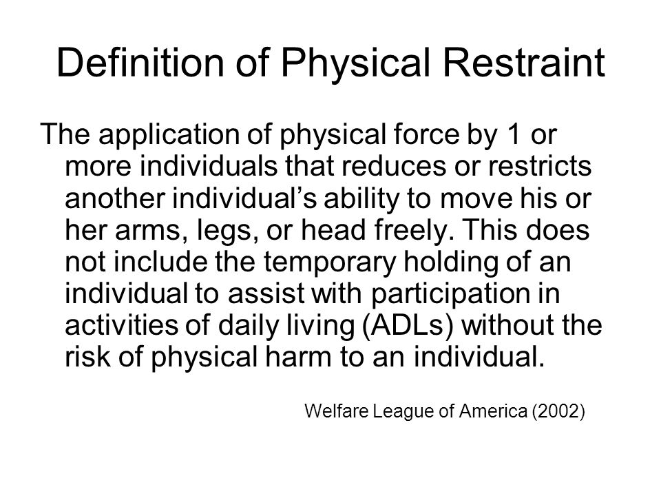 Definition of Physical Restraint The application of physical force by 1 or more individuals that reduces or restricts another individual's ability to move his or her arms, legs, or head freely.