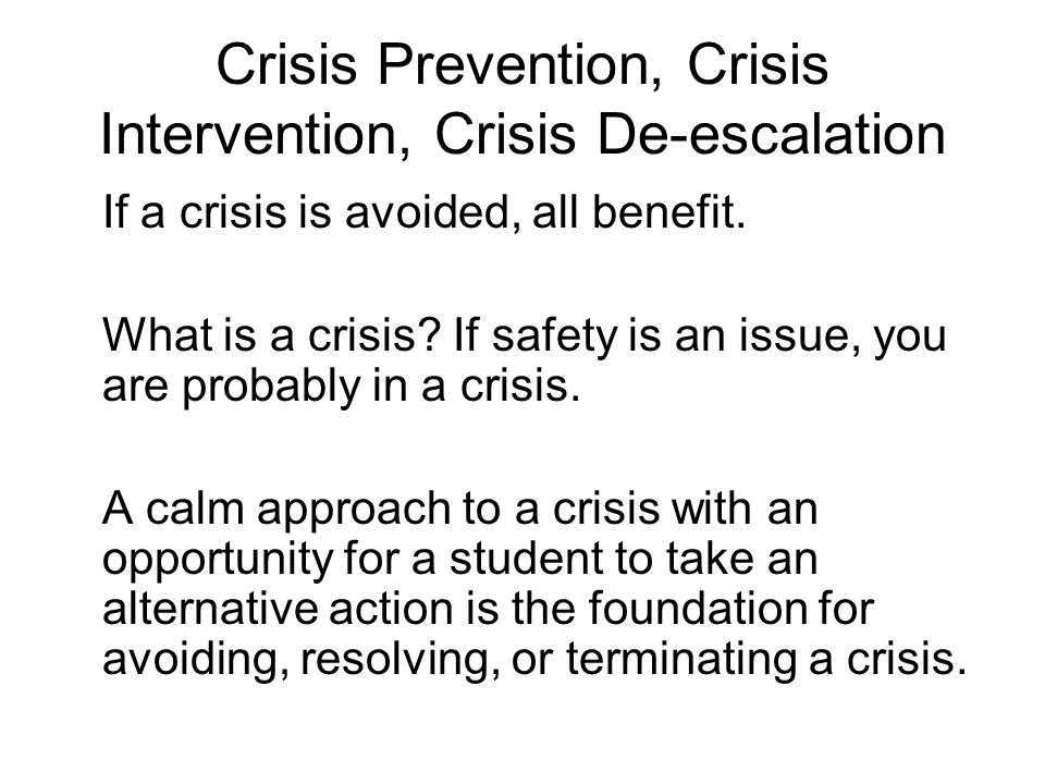 Crisis Prevention, Crisis Intervention, Crisis De-escalation If a crisis is avoided, all benefit.