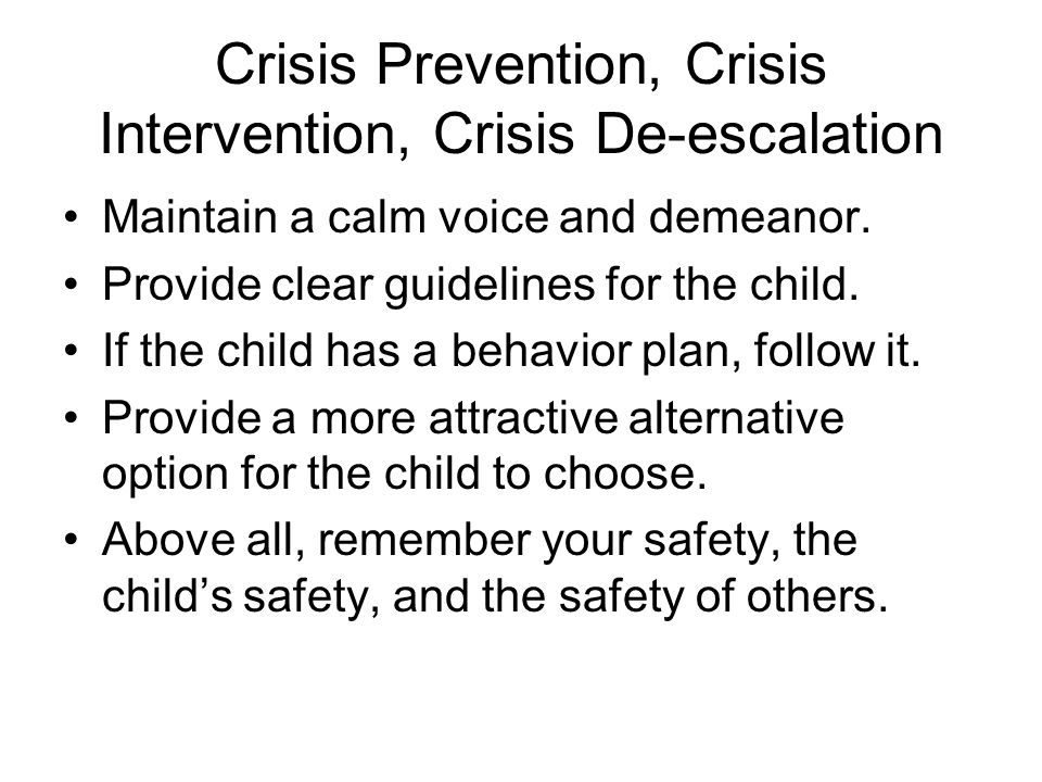 Crisis Prevention, Crisis Intervention, Crisis De-escalation Maintain a calm voice and demeanor.