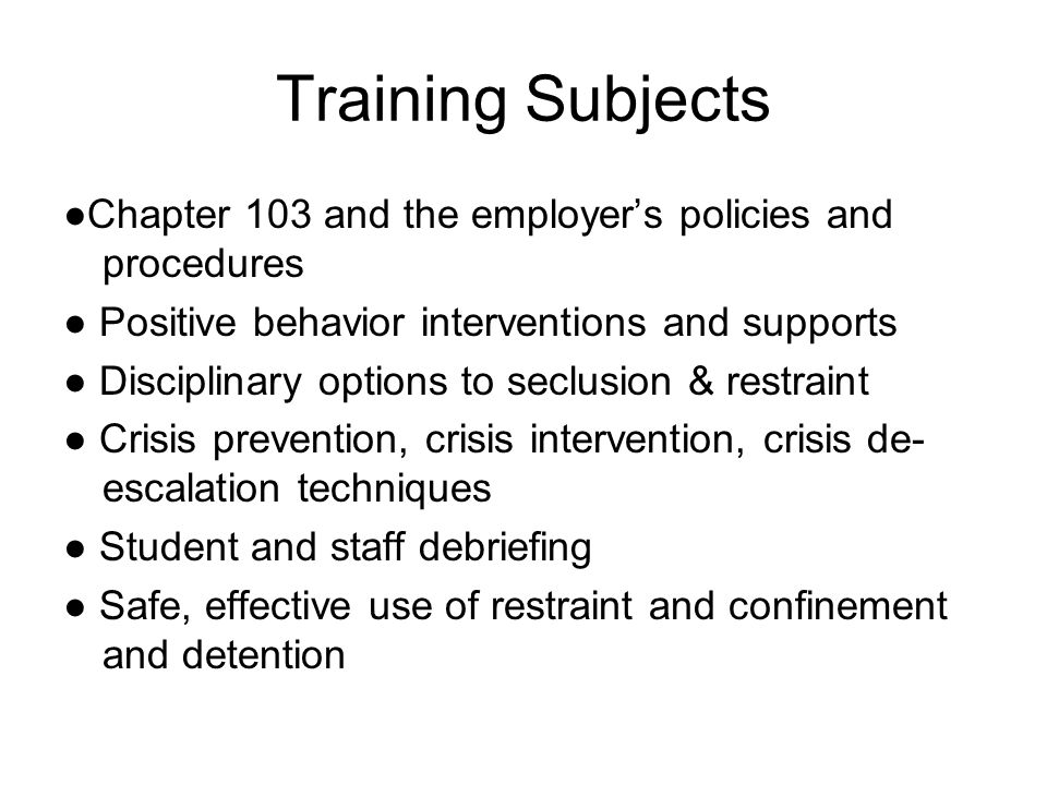 Training Subjects ●Chapter 103 and the employer's policies and procedures ● Positive behavior interventions and supports ● Disciplinary options to seclusion & restraint ● Crisis prevention, crisis intervention, crisis de- escalation techniques ● Student and staff debriefing ● Safe, effective use of restraint and confinement and detention