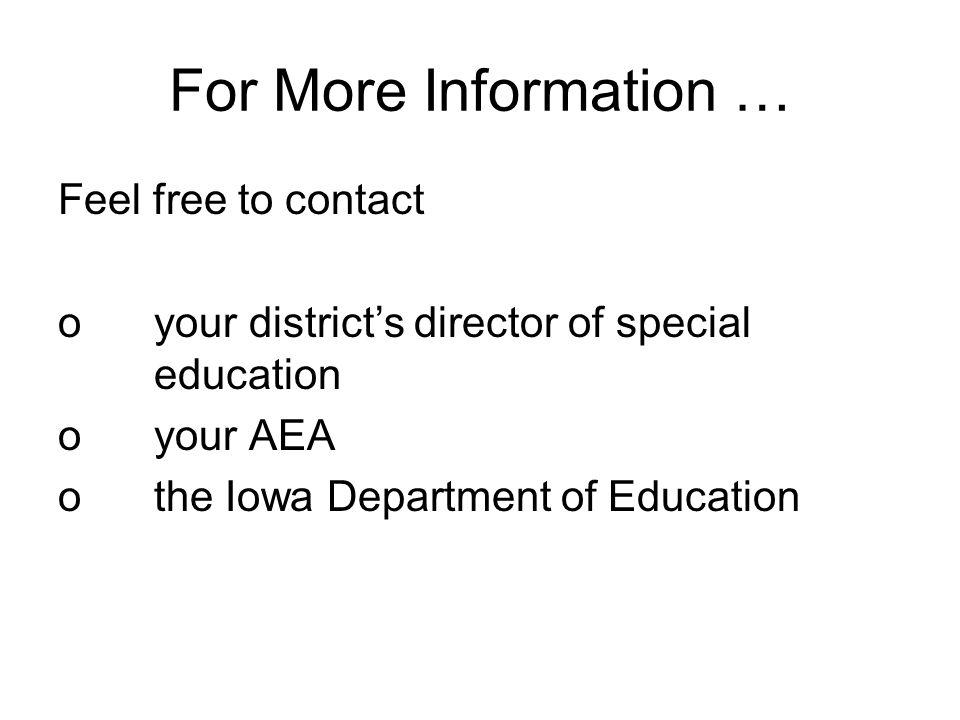 For More Information … Feel free to contact oyour district's director of special education oyour AEA othe Iowa Department of Education