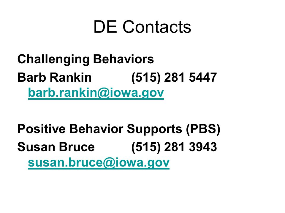 DE Contacts Challenging Behaviors Barb Rankin(515) 281 5447 barb.rankin@iowa.gov barb.rankin@iowa.gov Positive Behavior Supports (PBS) Susan Bruce (515) 281 3943 susan.bruce@iowa.gov susan.bruce@iowa.gov