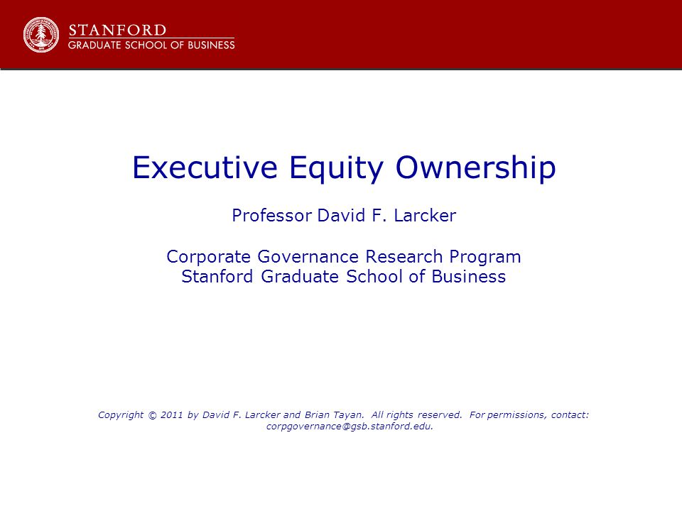 Executive Equity Ownership Professor David F. Larcker Corporate Governance Research Program Stanford Graduate School of Business Copyright © 2011 by D