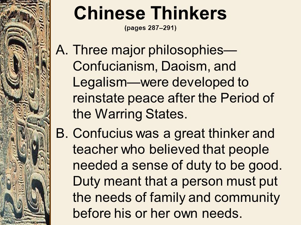 Chinese Thinkers (pages 287–291) A.Three major philosophies— Confucianism, Daoism, and Legalism—were developed to reinstate peace after the Period of