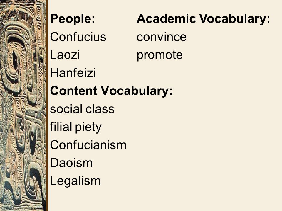 People: Confucius Laozi Hanfeizi Content Vocabulary: social class filial piety Confucianism Daoism Legalism Academic Vocabulary: convince promote