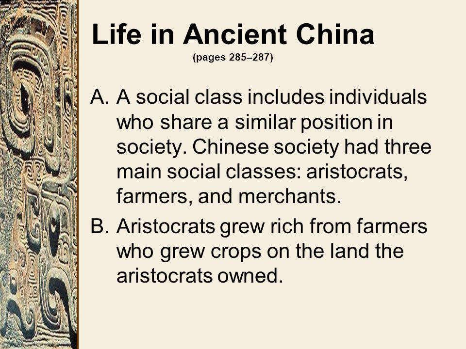 Life in Ancient China (pages 285–287) A.A social class includes individuals who share a similar position in society. Chinese society had three main so