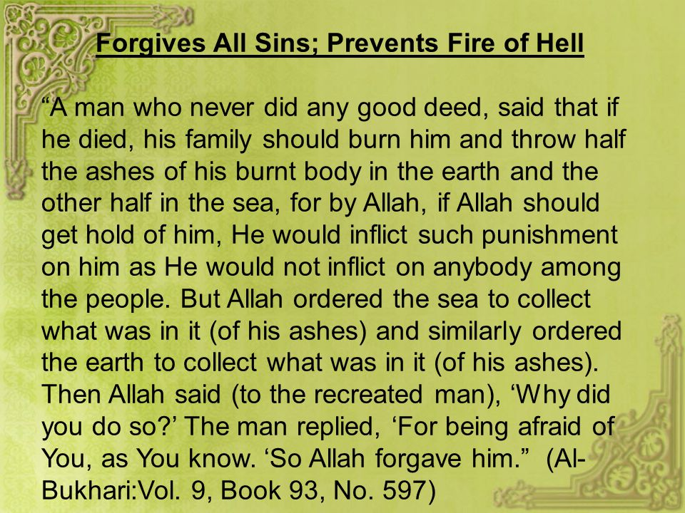 Forgives All Sins; Prevents Fire of Hell A man who never did any good deed, said that if he died, his family should burn him and throw half the ashes of his burnt body in the earth and the other half in the sea, for by Allah, if Allah should get hold of him, He would inflict such punishment on him as He would not inflict on anybody among the people.