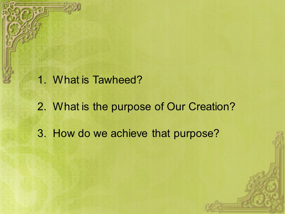 1. What is Tawheed 2. What is the purpose of Our Creation 3. How do we achieve that purpose