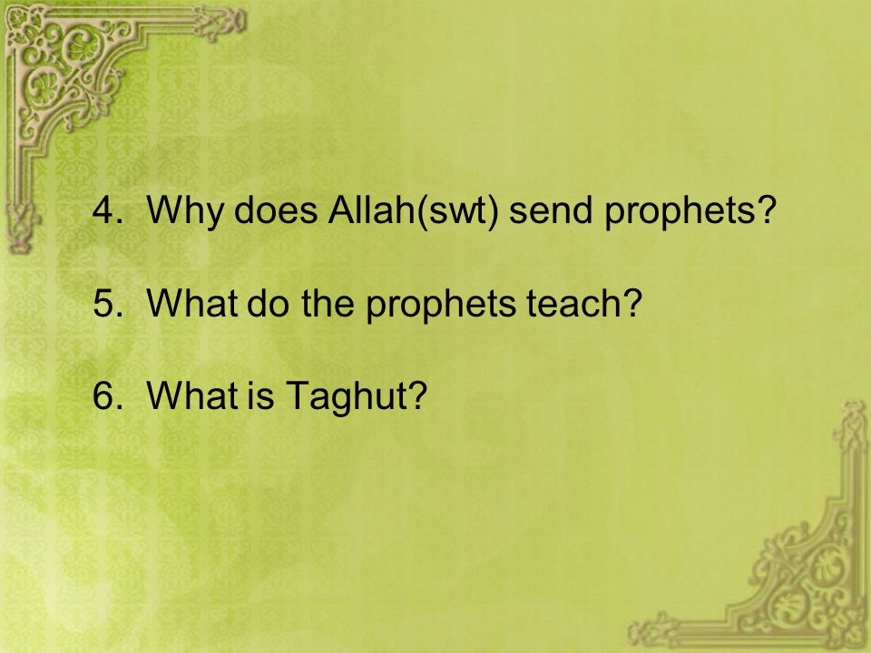 4. Why does Allah(swt) send prophets? 5. What do the prophets teach? 6. What is Taghut?