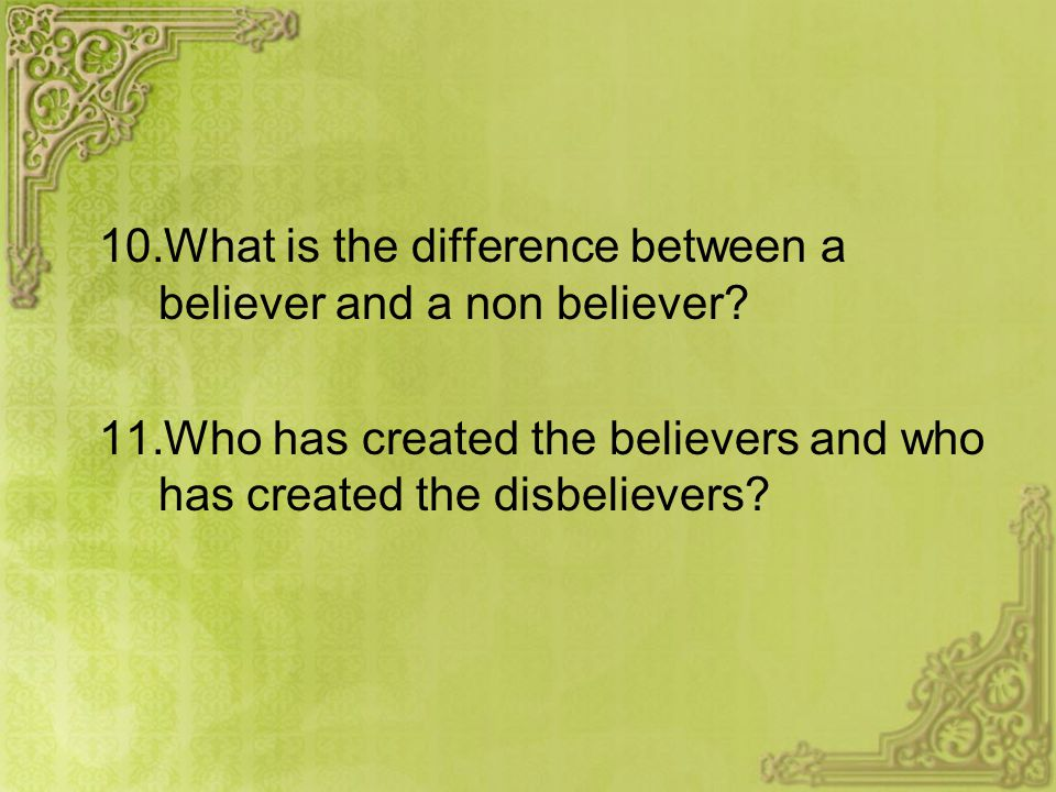 10.What is the difference between a believer and a non believer? 11.Who has created the believers and who has created the disbelievers?