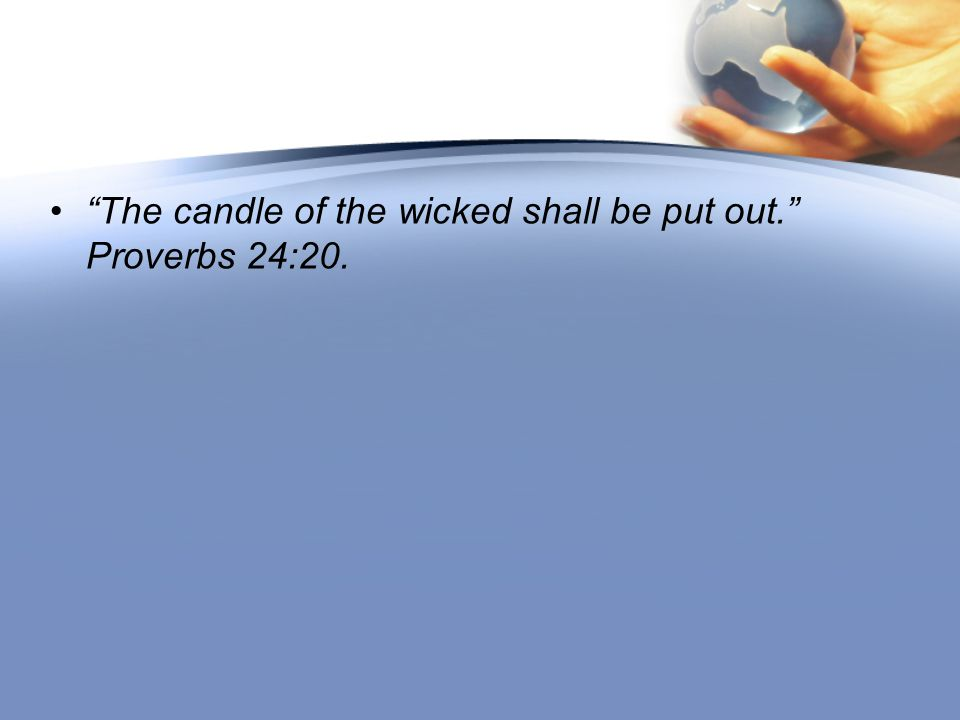 The candle of the wicked shall be put out. Proverbs 24:20.