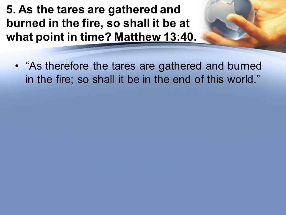 5. As the tares are gathered and burned in the fire, so shall it be at what point in time.