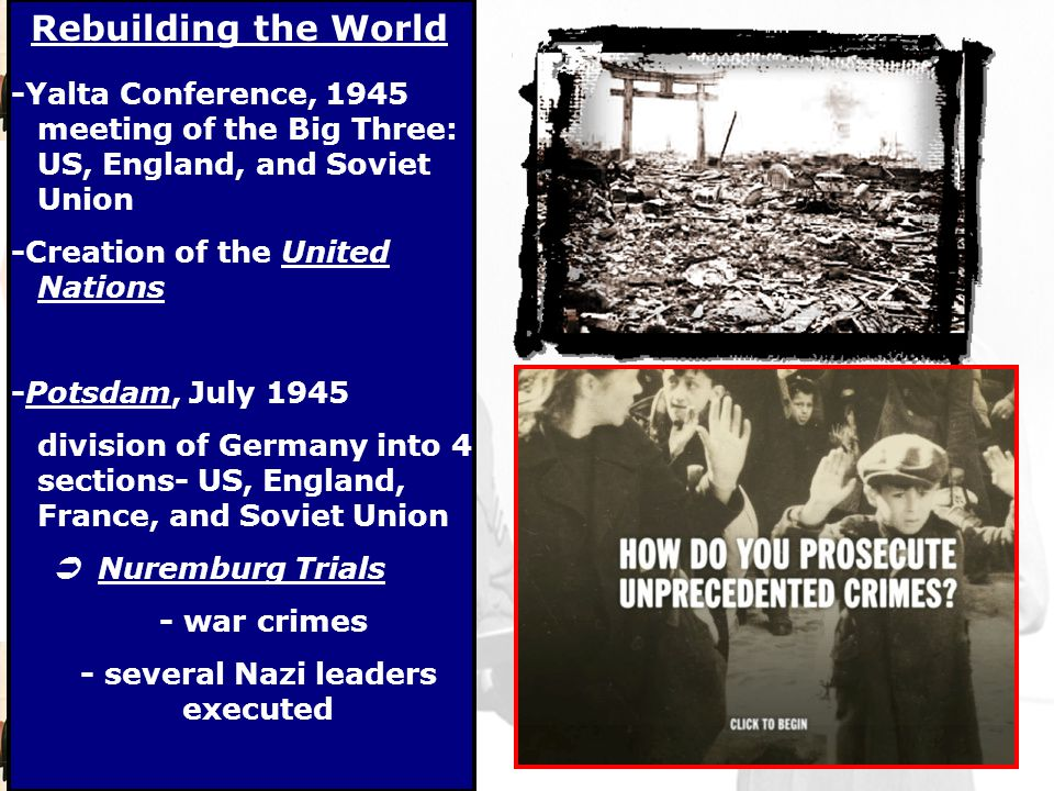 Rebuilding the World -Yalta Conference, 1945 meeting of the Big Three: US, England, and Soviet Union -Creation of the United Nations -Potsdam, July 1945 division of Germany into 4 sections- US, England, France, and Soviet Union  Nuremburg Trials - war crimes - several Nazi leaders executed