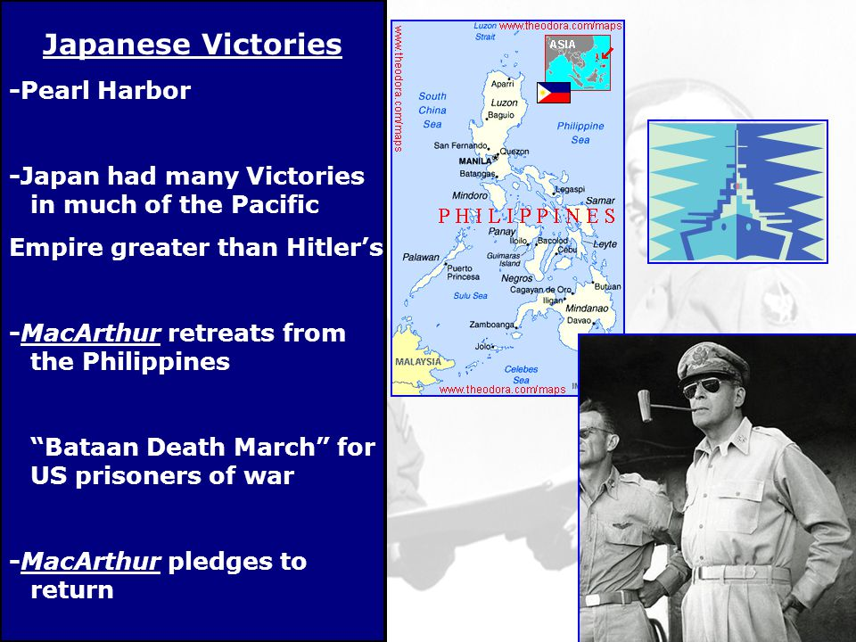 Japanese Victories -Pearl Harbor -Japan had many Victories in much of the Pacific Empire greater than Hitler's -MacArthur retreats from the Philippines Bataan Death March for US prisoners of war -MacArthur pledges to return