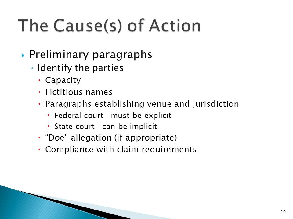  Preliminary paragraphs ◦ Identify the parties  Capacity  Fictitious names  Paragraphs establishing venue and jurisdiction  Federal court—must be explicit  State court—can be implicit  Doe allegation (if appropriate)  Compliance with claim requirements 10
