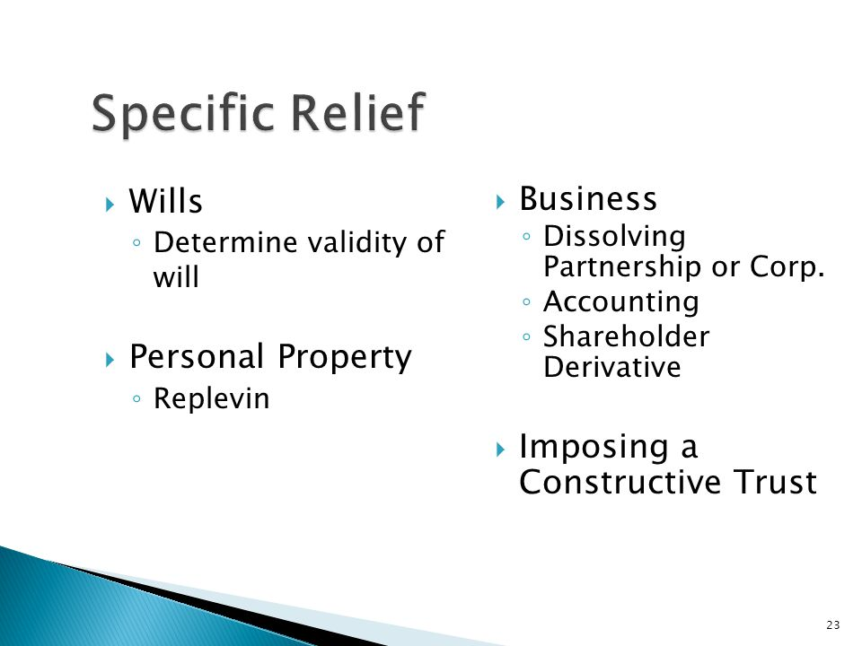  Wills ◦ Determine validity of will  Personal Property ◦ Replevin  Business ◦ Dissolving Partnership or Corp.
