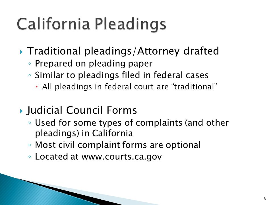  Traditional pleadings/Attorney drafted ◦ Prepared on pleading paper ◦ Similar to pleadings filed in federal cases  All pleadings in federal court are traditional  Judicial Council Forms ◦ Used for some types of complaints (and other pleadings) in California ◦ Most civil complaint forms are optional ◦ Located at www.courts.ca.gov 6