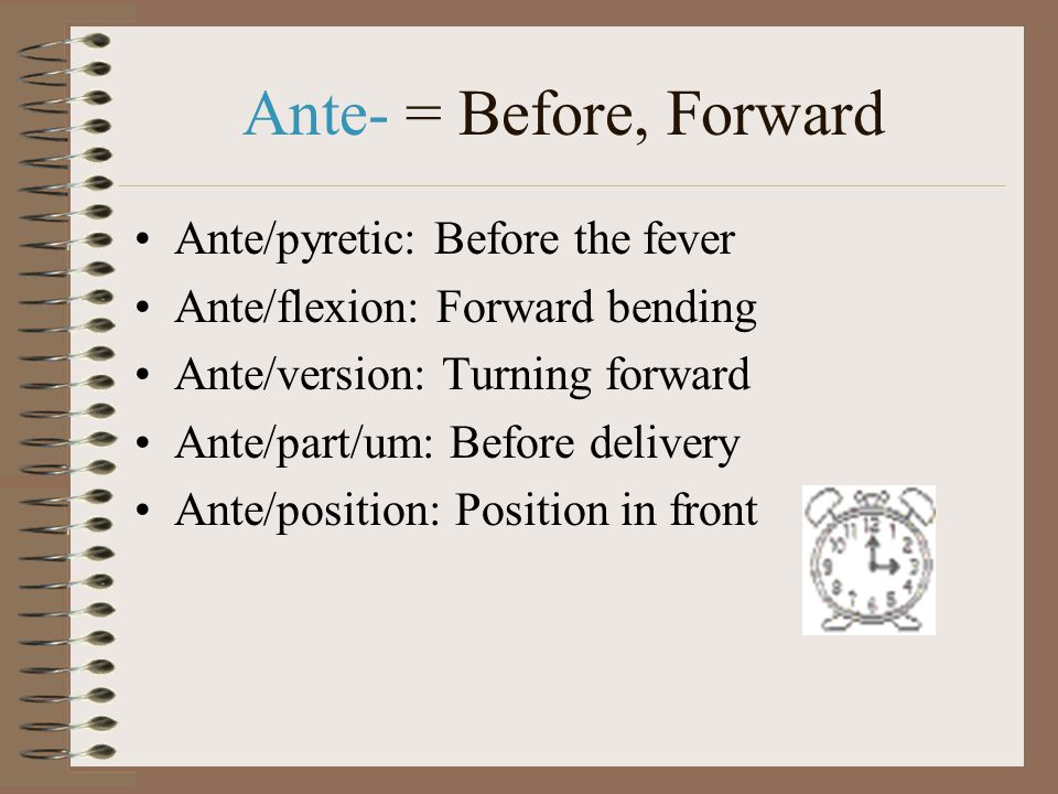 Ante- = Before, Forward Ante/pyretic: Before the fever Ante/flexion: Forward bending Ante/version: Turning forward Ante/part/um: Before delivery Ante/position: Position in front
