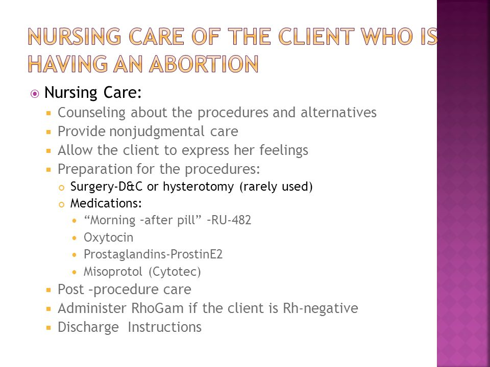  Nursing Care:  Counseling about the procedures and alternatives  Provide nonjudgmental care  Allow the client to express her feelings  Preparati