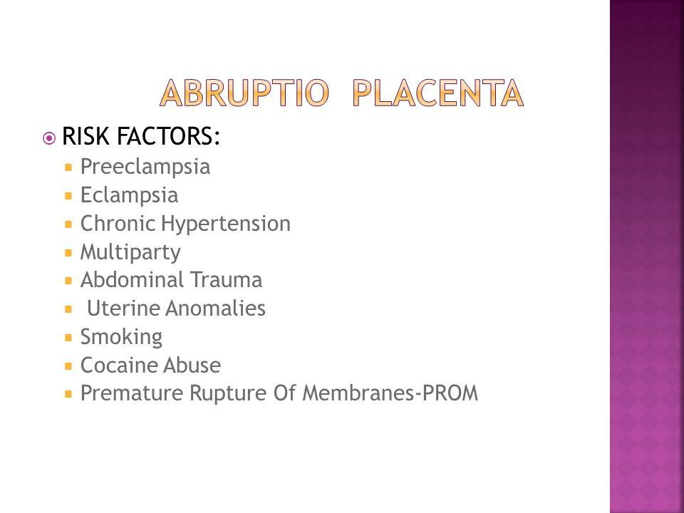  RISK FACTORS:  Preeclampsia  Eclampsia  Chronic Hypertension  Multiparty  Abdominal Trauma  Uterine Anomalies  Smoking  Cocaine Abuse  Prem