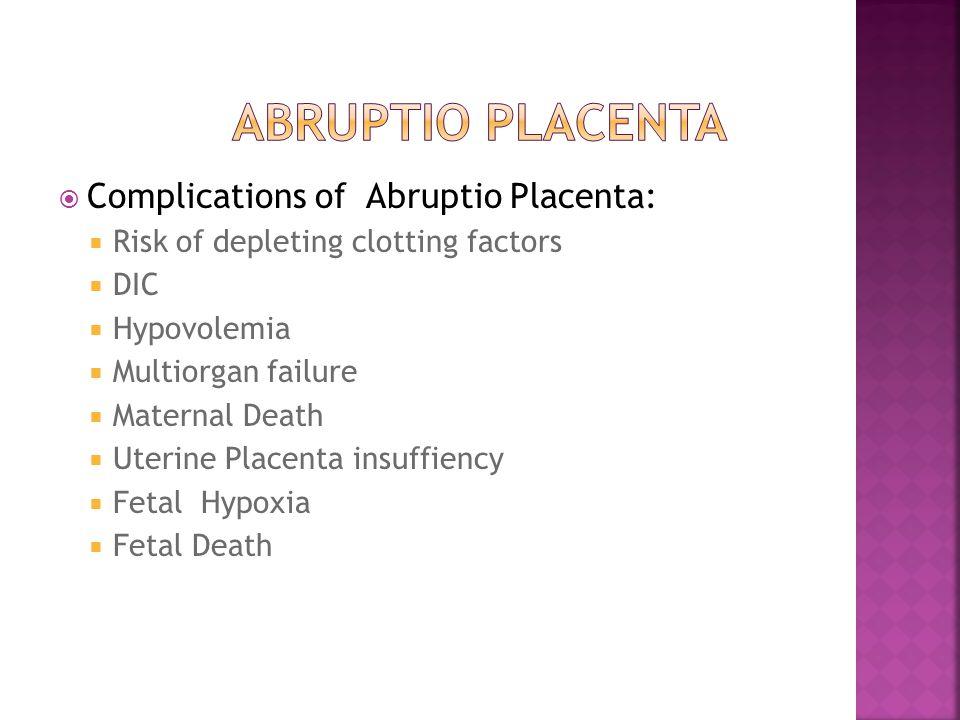 Complications of Abruptio Placenta:  Risk of depleting clotting factors  DIC  Hypovolemia  Multiorgan failure  Maternal Death  Uterine Placent