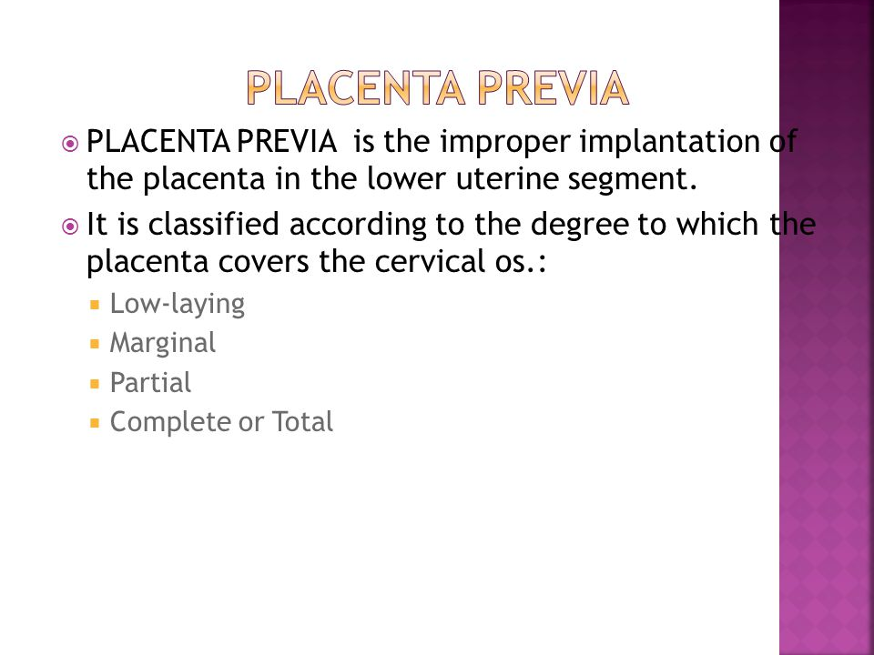  PLACENTA PREVIA is the improper implantation of the placenta in the lower uterine segment.  It is classified according to the degree to which the p