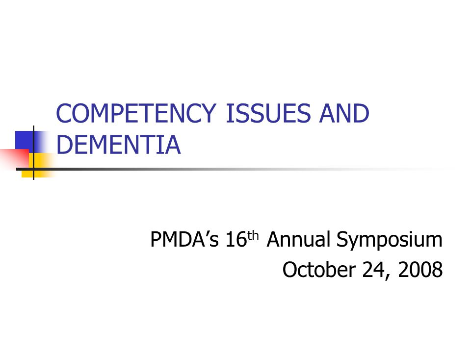 COMPETENCY ISSUES AND DEMENTIA PMDA's 16 th Annual Symposium October 24, 2008