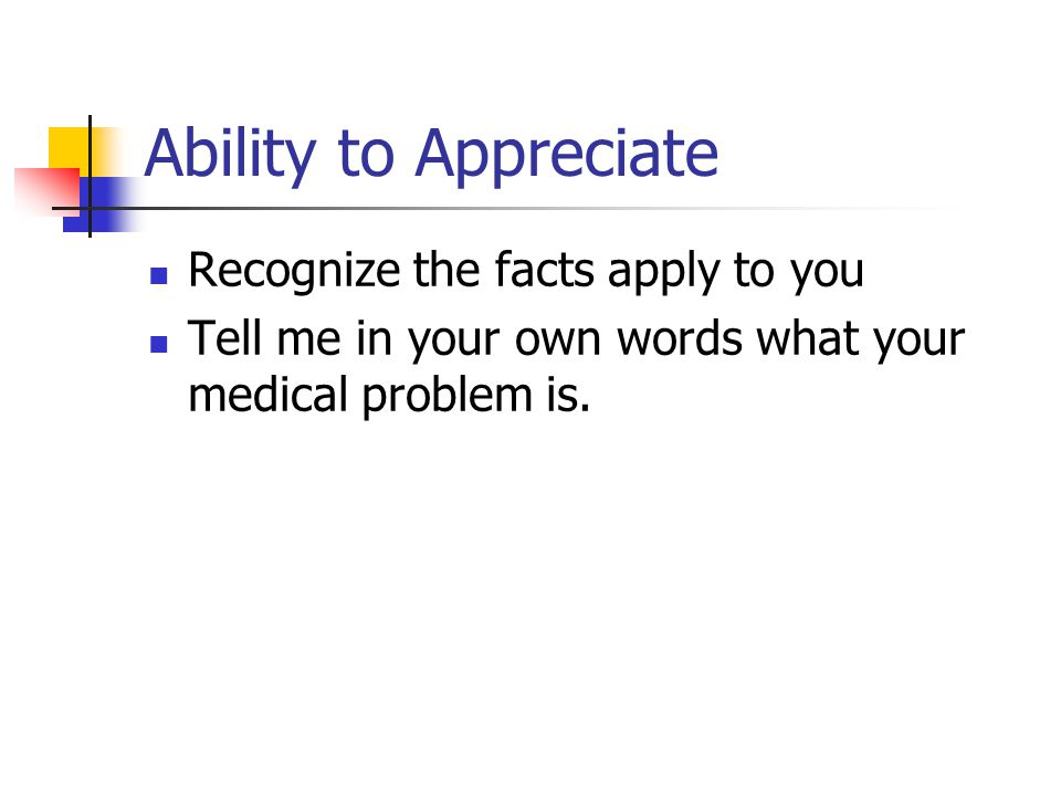 Ability to Appreciate Recognize the facts apply to you Tell me in your own words what your medical problem is.