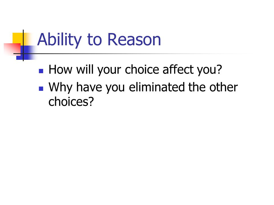 Ability to Reason How will your choice affect you Why have you eliminated the other choices
