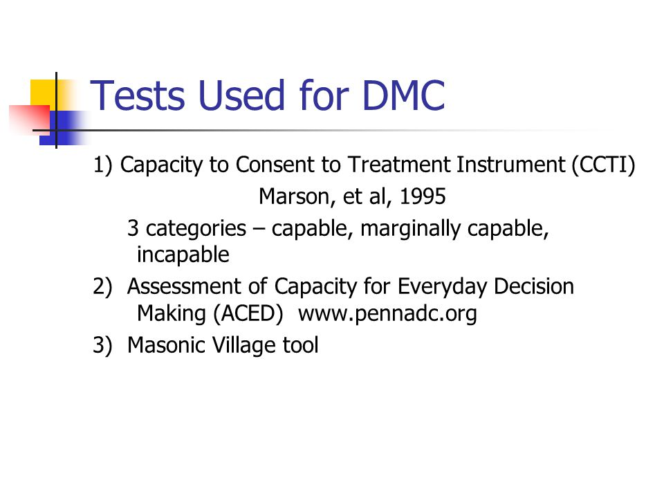 Tests Used for DMC 1) Capacity to Consent to Treatment Instrument (CCTI) Marson, et al, 1995 3 categories – capable, marginally capable, incapable 2) Assessment of Capacity for Everyday Decision Making (ACED) www.pennadc.org 3) Masonic Village tool