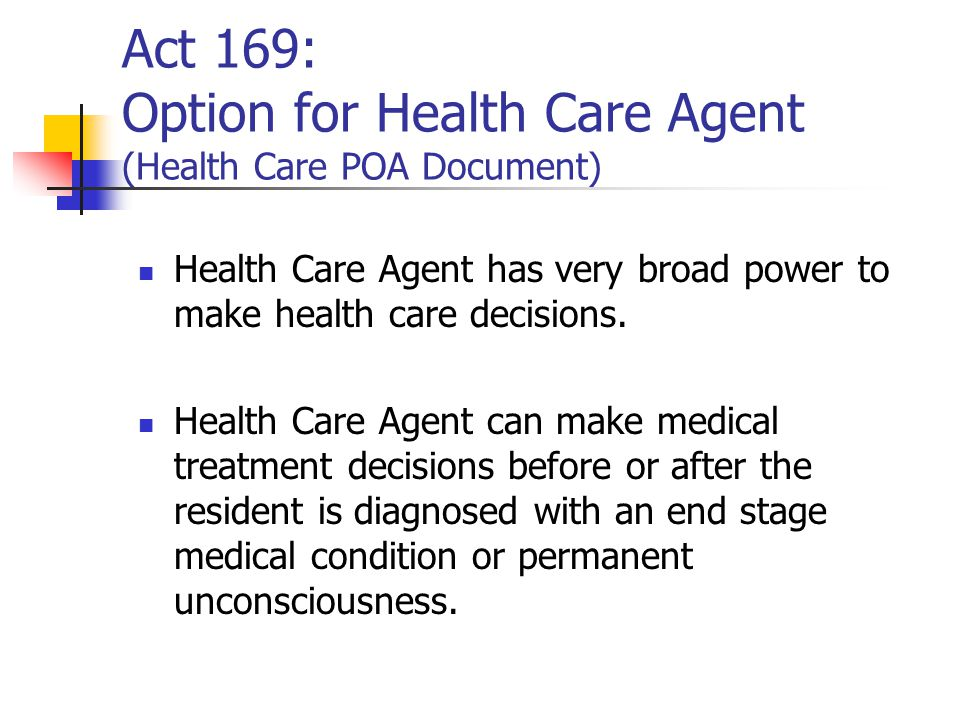 Act 169: Option for Health Care Agent (Health Care POA Document) Health Care Agent has very broad power to make health care decisions.