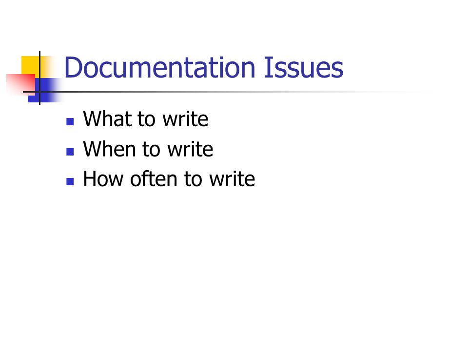 Documentation Issues What to write When to write How often to write