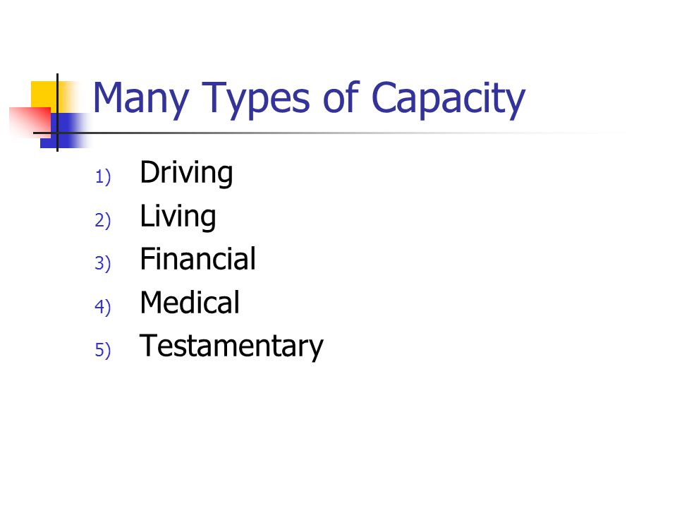 Many Types of Capacity 1) Driving 2) Living 3) Financial 4) Medical 5) Testamentary