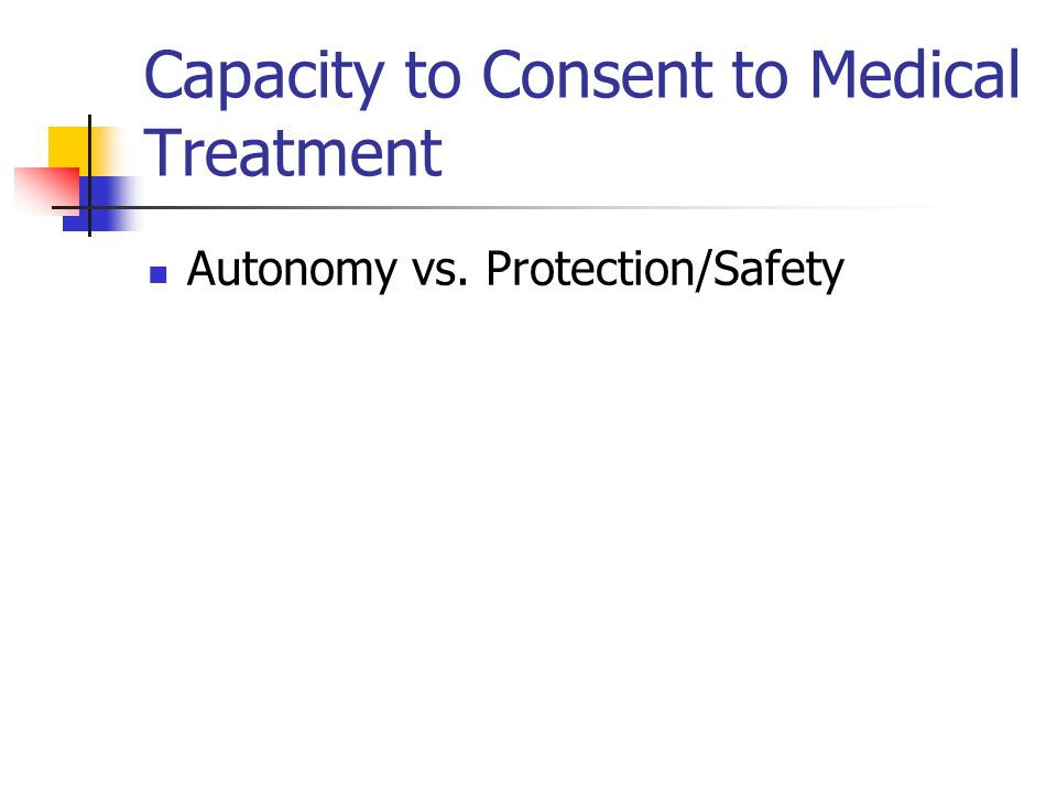 Capacity to Consent to Medical Treatment Autonomy vs. Protection/Safety