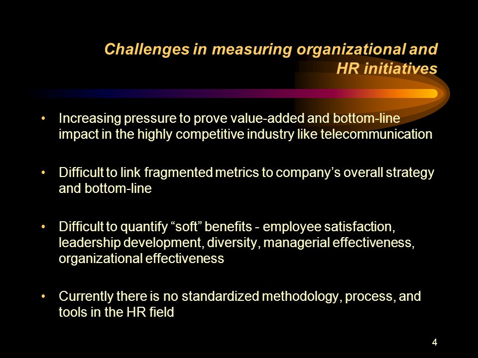 4 Challenges in measuring organizational and HR initiatives Increasing pressure to prove value-added and bottom-line impact in the highly competitive industry like telecommunication Difficult to link fragmented metrics to company's overall strategy and bottom-line Difficult to quantify soft benefits - employee satisfaction, leadership development, diversity, managerial effectiveness, organizational effectiveness Currently there is no standardized methodology, process, and tools in the HR field