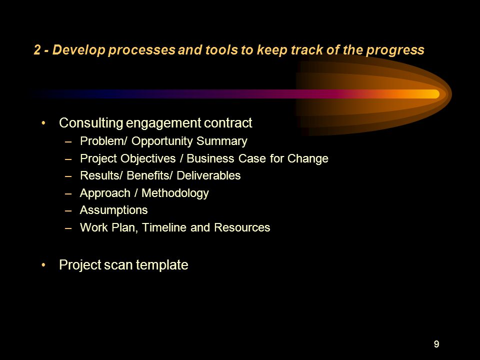 9 2 - Develop processes and tools to keep track of the progress Consulting engagement contract –Problem/ Opportunity Summary –Project Objectives / Business Case for Change –Results/ Benefits/ Deliverables –Approach / Methodology –Assumptions –Work Plan, Timeline and Resources Project scan template