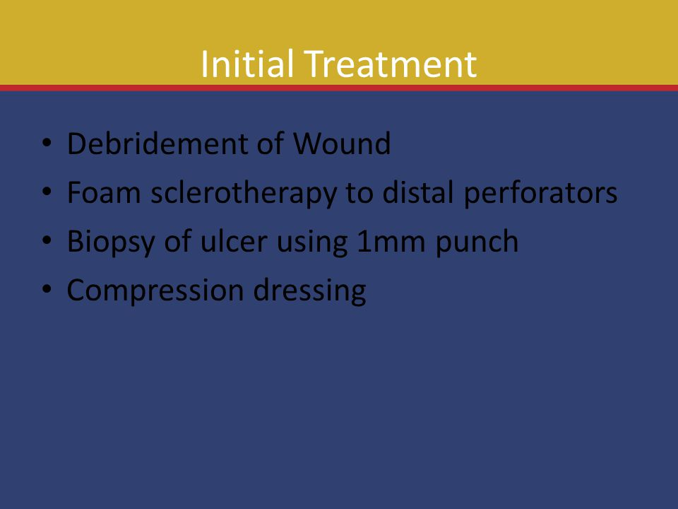 Initial Treatment Debridement of Wound Foam sclerotherapy to distal perforators Biopsy of ulcer using 1mm punch Compression dressing