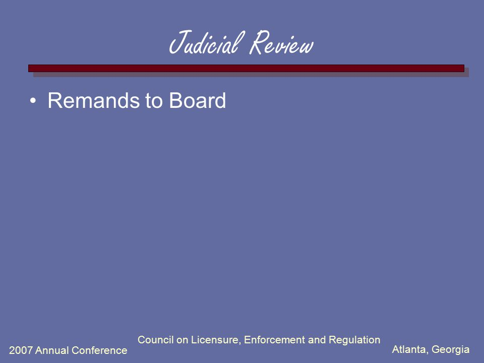 Atlanta, Georgia 2007 Annual Conference Council on Licensure, Enforcement and Regulation Judicial Review Remands to Board