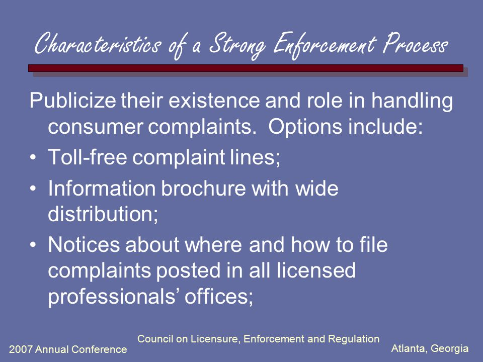 Atlanta, Georgia 2007 Annual Conference Council on Licensure, Enforcement and Regulation Characteristics of a Strong Enforcement Process Publicize their existence and role in handling consumer complaints.
