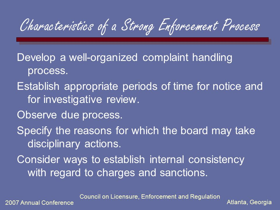 Atlanta, Georgia 2007 Annual Conference Council on Licensure, Enforcement and Regulation Characteristics of a Strong Enforcement Process Develop a well-organized complaint handling process.