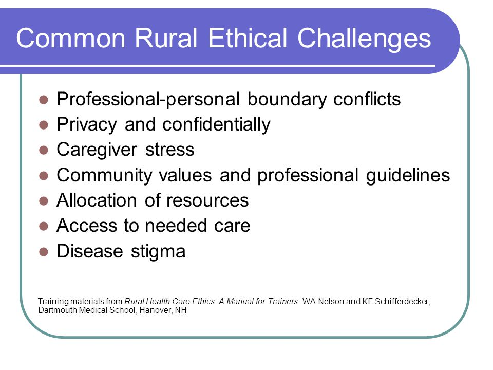 Common Rural Ethical Challenges Professional-personal boundary conflicts Privacy and confidentially Caregiver stress Community values and professional guidelines Allocation of resources Access to needed care Disease stigma Training materials from Rural Health Care Ethics: A Manual for Trainers.